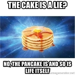 Nihilist Pancakes - THE CAKE IS A LIE? NO, THE PANCAKE IS AND SO IS LIFE ITSELF