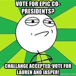 Challenge Accepted 2 - VOte for epic co-presidents? Challange accepted. VOte for Lauren and Jasper!