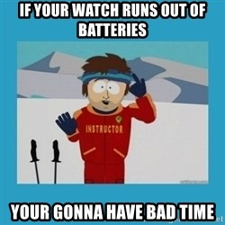 you're gonna have a bad time guy - If your watch runs out of batteries your gonnA have bad time