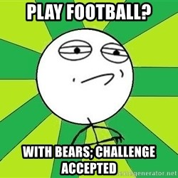 Challenge Accepted 2 - play football? with bears; challenge accepted