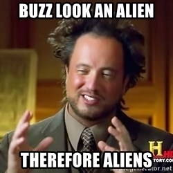 Ancient Aliens - buzz look an alien therefore aliens