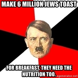 Advice Hitler - Make 6 million jews toast for breakfast. they need the nutrition too.
