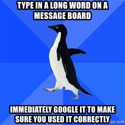 Socially Awkward Penguin - Type in a long word on a message board immediately google it to make sure you used it correctly