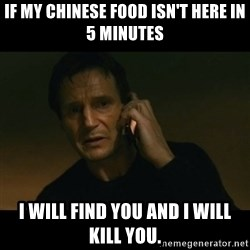 liam neeson taken - IF MY CHINESE FOOD ISN'T HERE IN 5 MINUTES I WILL FIND YOU AND I WILL KILL YOU.