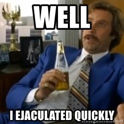 That escalated quickly-Ron Burgundy - WELL i ejaculated quickly