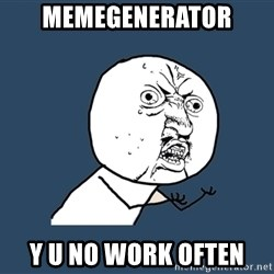 Y U No - memegenerator y u no work often