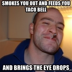 Good Guy Greg - Smokes you out and feeds you taco bell and brings the eye drops