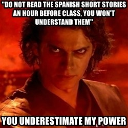 "Anakindarthvader3revengeofthesith - ""Do not read the spanish short stories an hour before class, you won't understand them"" You underestimate my power"