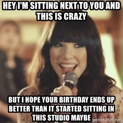 Carly Rae Jepsen Call Me Maybe - Hey i'm sitting next to you and this is crazy but i hope your birthday ends up better than it started sitting in this studio maybe