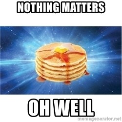 Nihilist Pancakes - Nothing matters oh well