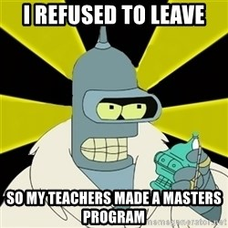 Bender IMHO - i refused to leave so my teachers made a masters program