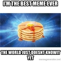 Nihilist Pancakes - i'm the best meme ever the world just doesnt knowit yet