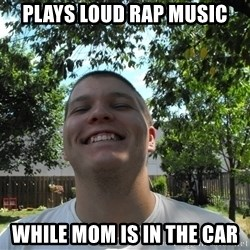 Jamestroll - plays loud rap music while mom is in the car