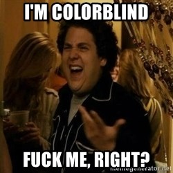 Jonah Hill - Fuck Me, Right? - I'm colorblind  Fuck me, Right?