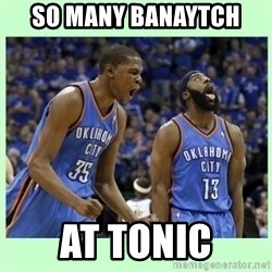 durant harden - so many banaytch  at tonic