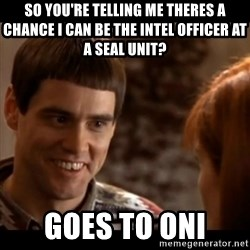So you're telling me there's a chance - So you're telling me theres a chance i can be the intel officer at a seal unit? goes to oni