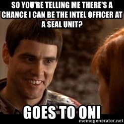 So you're telling me there's a chance - so you're telling me there's a chance i can be the intel officer at a seal unit? goes to oni