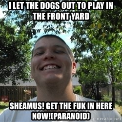 Jamestroll - i let the dogs out to play in the front yard SHEAMUS! GET THE FUK IN HERE NOW!(PARANOID)