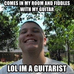 Jamestroll - comes in my room and fiddles with my guitar lol im a guitarist