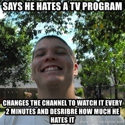 Jamestroll - says he hates a tv program changes the channel to watch it every 2 minutes and desribre how much he hates it