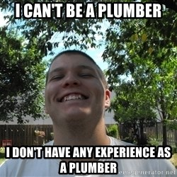 Jamestroll - i can't be a plumber i don't have any experience as a plumber