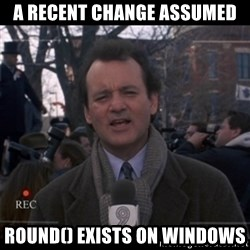 groundhog day - a recent change assumed round() EXISTS ON WINDOWS