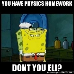 Don't you, Squidward? - You have physics homework dont you eli?