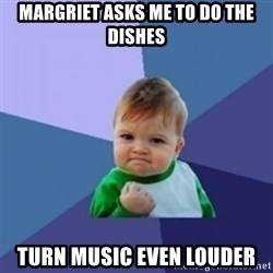 Victory Baby with background - Margriet asks me to do the dishes Turn music even louder