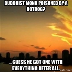 CSI Miami - buddhist monk POISONED by a hotdog?  ...guess he got one with everything after all.