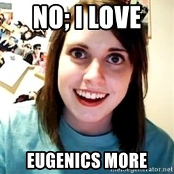 Overly Obsessed Girlfriend - No; I love  Eugenics more