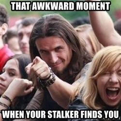 Ridiculously Photogenic Metalhead - That awkward moment when your stalker finds you