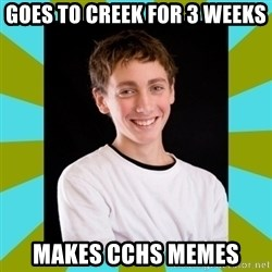 High School Freshman - goes to creek for 3 weeks makes cchs memes