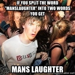 """Sudden Realization Ralph - If you split the word """"manslaughter"""" into two words you get Mans Laughter"""