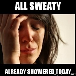 First World Problems - All sweaty already showered today