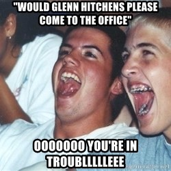 """Immature high schoolers - """"Would glenn hitchens please come to the office"""" ooooooo you're in troubllllleee"""