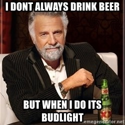 The Most Interesting Man In The World - I dont always drink beer  but when i do its budlight