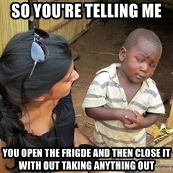 skeptical black kid - so you're telling me  you open the frigde and then close it with out taking anything out