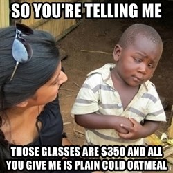 Skeptical 3rd World Kid - so you're telling me  those glasses are $350 and all you give me is plain cold oatmeal