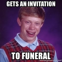 Bad Luck Brian - gets an invitation  to funeral