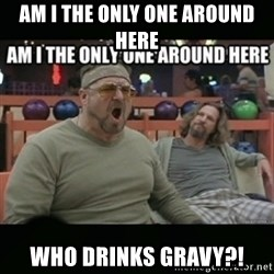 angry walter - Am I the only one around here who drinks gravy?!
