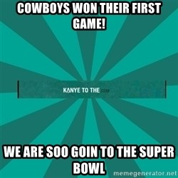 kanyetothe - Cowboys won their first game! We are soo goin to the Super Bowl