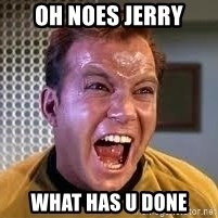 Screaming Captain Kirk - OH NOES JERRY WHAT HAS U DONE