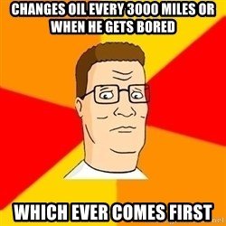 Hank Hill - changes oil every 3000 miles or when he gets bored which ever comes first
