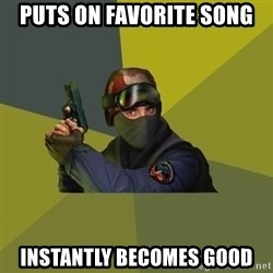 Counter Strike - puts on favorite song instantly becomes good