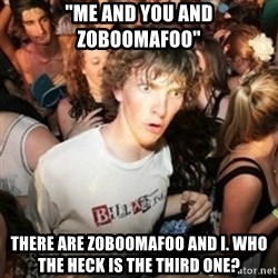 "Sudden clarity clarence - ""Me and you and Zoboomafoo"" there are zoboomafoo and I. who the heck is the third one?"