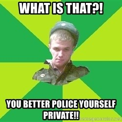 old soldier - What is that?! You Better Police yourself private!!