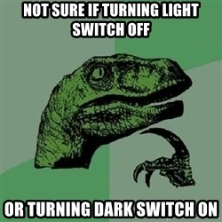 Philosoraptor - Not sure if turning light switch off or turning dark switch on