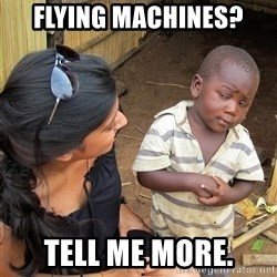 Sceptical third world kid - Flying machines? tell me more.