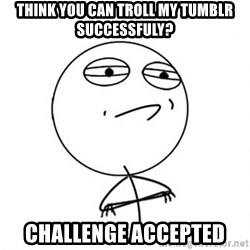 Acepted - Think you can troll my tumblr successfuly? challenge accepted