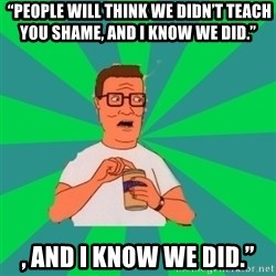 """king of the hill hank hill -  """"People will think we didn't teach you shame, and I know we did."""" , AND I KNOW WE DID."""""""